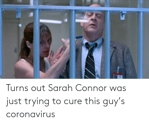 Just Trying To: Turns out Sarah Connor was just trying to cure this guy's coronavirus