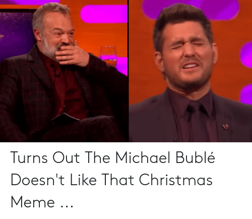 Michael Buble Christmas Meme: Turns Out The Michael Bublé Doesn't Like That Christmas Meme ...