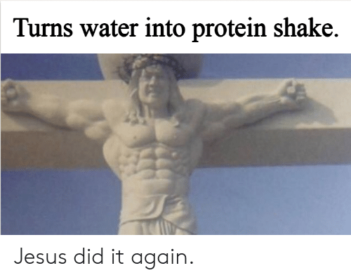 Did It Again: Turns water into protein shake. Jesus did it again.