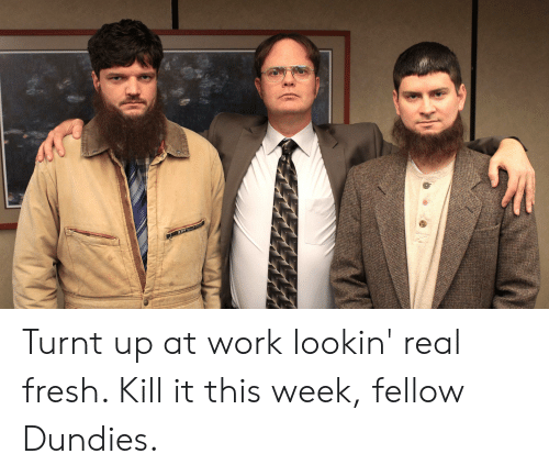turnt up: Turnt up at work lookin' real fresh. Kill it this week, fellow Dundies.