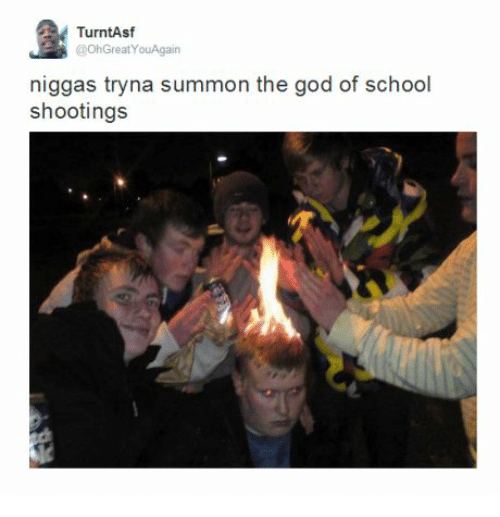 God, School, and School Shootings: TurntAsf  @Oh Great YouAgain  niggas tryna summon the god of school  shootings