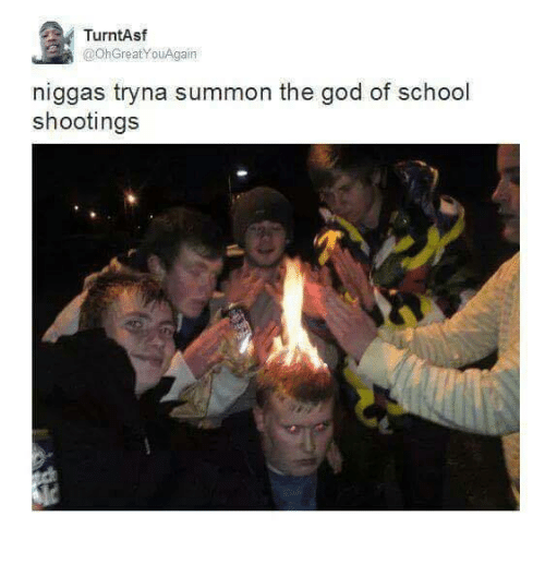 God, School, and Dank Memes: TurntAsf  @OhGreat You Again  niggas tryna summon the god of school  shootings