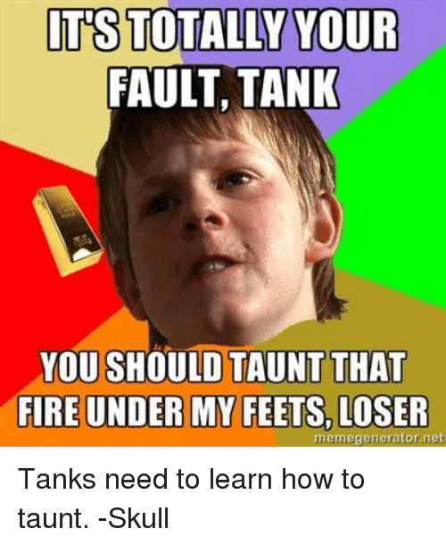 Fire, Memes, and How To: TUS TOTALLY YOUR  FAULT TANK  YOU SHOULD TAUNT THAT  FIRE UNDER MY FEETS, LOSER  memegenerator.net Tanks need to learn how to taunt. -Skull