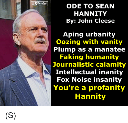 Humanity, Insanity, and John Cleese: tuste  US DemSoc  ODE TO SEAN  HANNITY  By: John Cleese  Aping urbanity  Oozing with vanity  Plump as a manatee  Faking humanity  Journalistic calamity  Intellectual inanity  Fox Noise insanity  You're a profanity  Hannity (S)