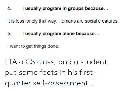 quarter: Tusually program in groups because...  4.  It is less lonely that way. Humans are social creatures  I usually program alone because...  5.  I want to get things done. I TA a CS class, and a student put some facts in his first-quarter self-assessment…