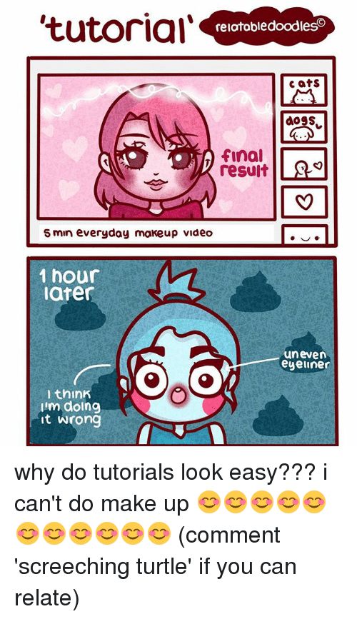 1 Hour Later: 'tutorial'  relatabledoodleso  Cats  doSS  final  result  5 min everyday makeup video  1 hour  later  uneven  eyeliner  think  lim doing  it wrong why do tutorials look easy??? i can't do make up 😊😊😊😊😊😊😊😊😊😊😊 (comment 'screeching turtle' if you can relate)