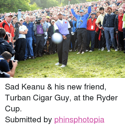 """cigar guy: TV <p><span>Sad Keanu &amp; his new friend, Turban Cigar Guy, at the Ryder Cup.</span></p> <p>Submitted by <a href=""""http://phinsphotopia.tumblr.com/"""">phinsphotopia</a></p>"""