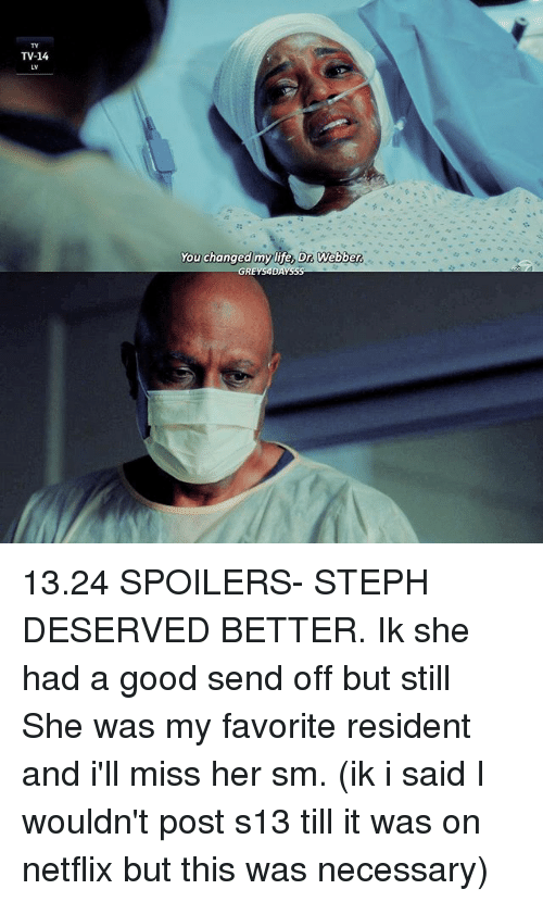 Residente: TV-14  You changed mylife, Dr. Webber. 13.24 SPOILERS- STEPH DESERVED BETTER. Ik she had a good send off but still She was my favorite resident and i'll miss her sm. (ik i said I wouldn't post s13 till it was on netflix but this was necessary)