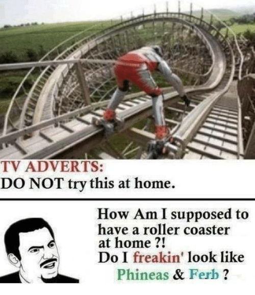Adverted: TV ADVERTS:  DONOT try this at home.  How Am I supposed to  have a roller coaster  at home  21  Do I freakin'  look like  Phineas  & F