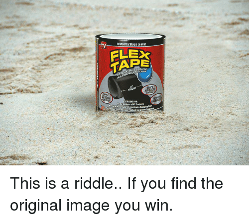 leaks: TV  astaatly Stops Leaks  FLEX  TAPE This is a riddle.. If you find the original image you win.
