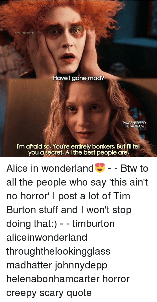 alice in wonderland: TV CENESFEED  Have I gone mad?  TVSCENESFEED  INSTAGIRAM  I'm afraid so. You're entirely bonkers. But I'll tell  you a secret. All the best people are Alice in wonderland😍 - - Btw to all the people who say 'this ain't no horror' I post a lot of Tim Burton stuff and I won't stop doing that:) - - timburton aliceinwonderland throughthelookingglass madhatter johnnydepp helenabonhamcarter horror creepy scary quote