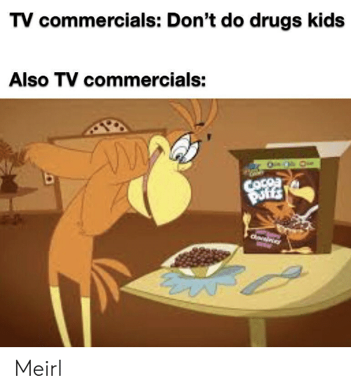 commercials: TV commercials: Don't do drugs kids  Also TV commercials:  COcoa  Puffs  Owies Meirl