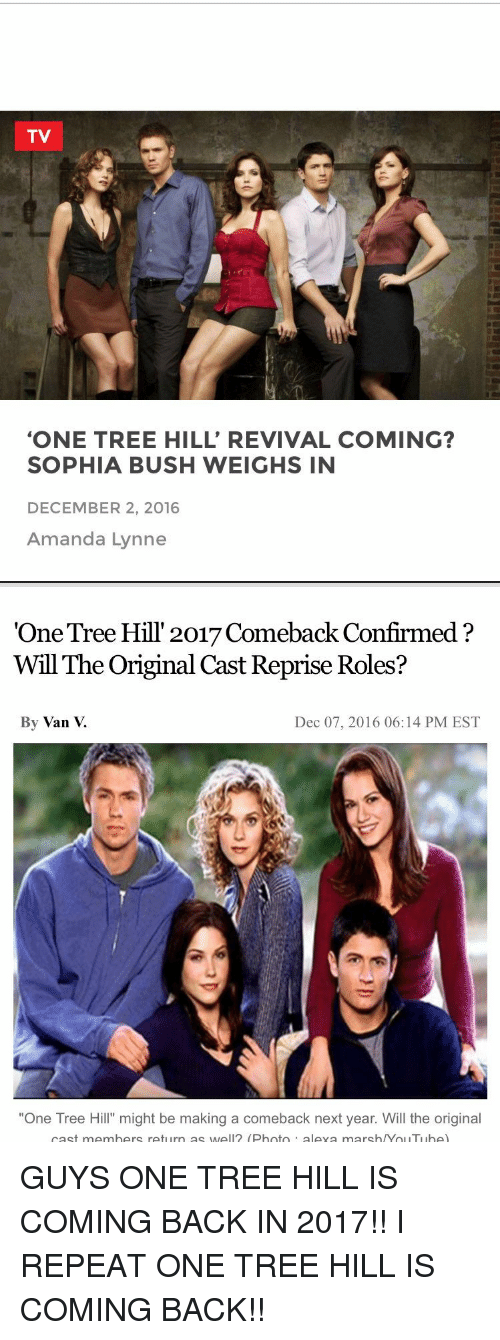 """December 2: TV  """"ONE TREE HILL' REVIVAL COMING?  SOPHIA BUSH WEIGHS IN  DECEMBER 2, 2016  Amanda Lynne   """"One Tree Hill 2017 Comeback Confirmed  Will The Original Cast Reprise Roles?  By Van  Dec 07, 2016 06:14 PM EST  """"One Tree Hill"""" might be making a comeback next year. Will the original  cast members return as well (Photo  aleva marsh/Yol ITI lhe) GUYS ONE TREE HILL IS COMING BACK IN 2017!! I REPEAT ONE TREE HILL IS COMING BACK!!"""