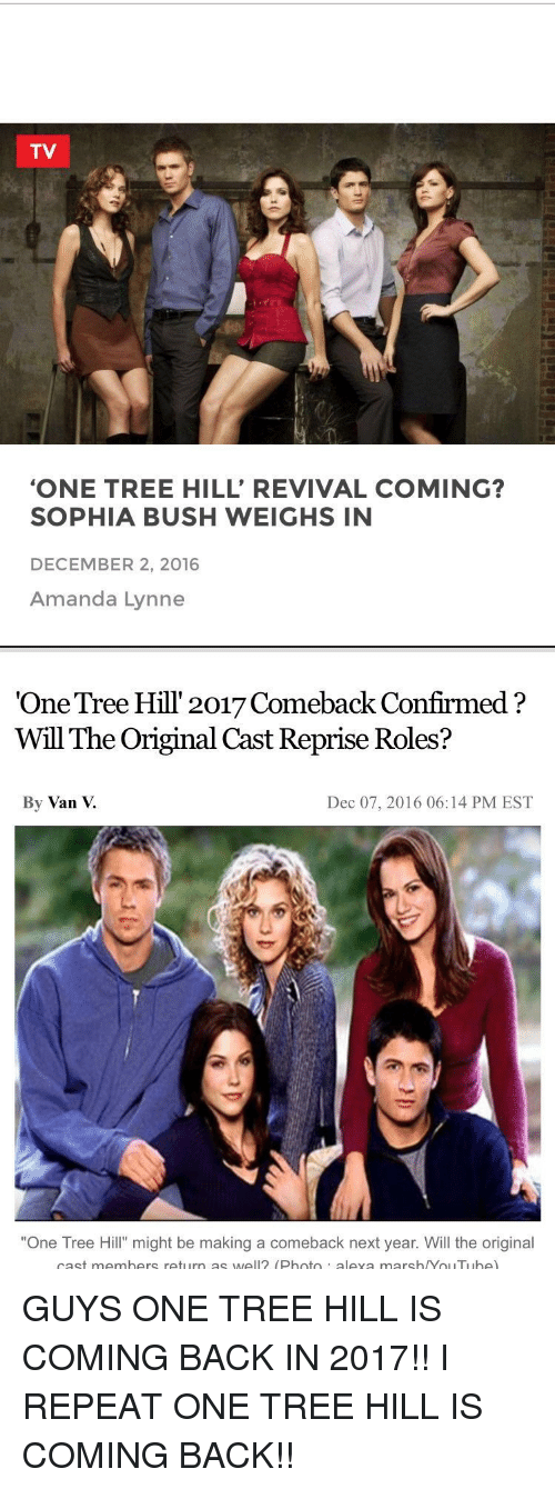 """December 2: TV  """"ONE TREE HILL' REVIVAL COMING?  SOPHIA BUSH WEIGHS IN  DECEMBER 2, 2016  Amanda Lynne   """"One Tree Hill 2017 Comeback Confirmed  Will The Original Cast Reprise Roles?  By Van  Dec 07, 2016 06:14 PM EST  """"One Tree Hill"""" might be making a comeback next year. Will the original  cast members return as well (Photo  aleva marsh /Yol ITI Ibe) GUYS ONE TREE HILL IS COMING BACK IN 2017!! I REPEAT ONE TREE HILL IS COMING BACK!!"""