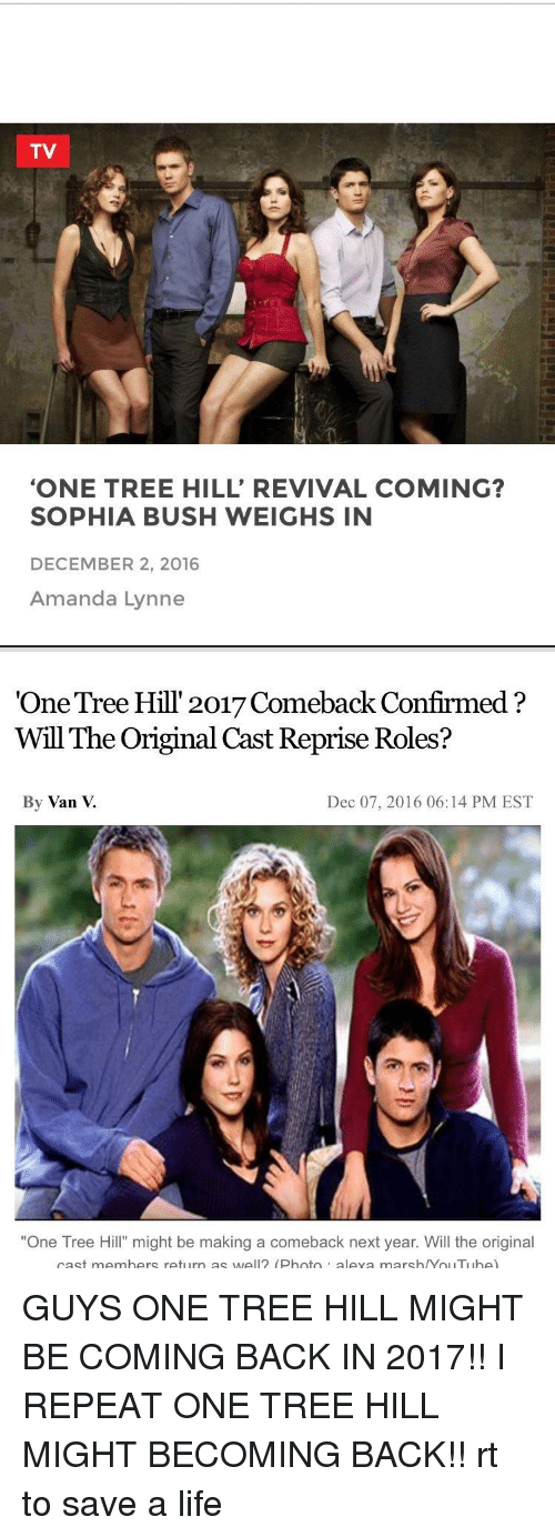 """December 2: TV  """"ONE TREE HILL' REVIVAL COMING?  SOPHIA BUSH WEIGHS IN  DECEMBER 2, 2016  Amanda Lynne   """"One Tree Hill 2017 Comeback Confirmed  Will The Original Cast Reprise Roles?  By Van  Dec 07, 2016 06:14 PM EST  """"One Tree Hill"""" might be making a comeback next year. Will the original  cast members return as well (Photo  aleva marsh /Yol ITI Ibe) GUYS ONE TREE HILL MIGHT BE COMING BACK IN 2017!! I REPEAT ONE TREE HILL MIGHT BECOMING BACK!! rt to save a life"""