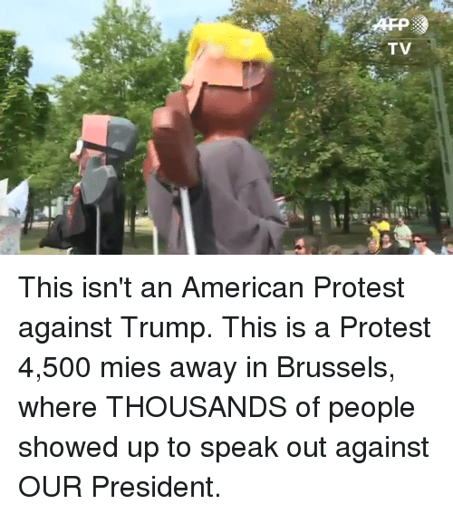 speak out: TV This isn't an American Protest against Trump. This is a Protest 4,500 mies away in Brussels, where THOUSANDS of people showed up to speak out against OUR President.