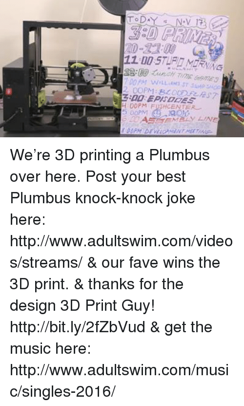 Knock Knock Jokes: TV/VG  PM WrLLMM3 STSwPYi  COPM : BL Cnrees7  :00 EPISODES  00PM FUSHCENTEA  AE-SE-MBLY LINE  WENT MII We're 3D printing a Plumbus over here. Post your best Plumbus knock-knock joke here: http://www.adultswim.com/videos/streams/ & our fave wins the 3D print.  & thanks for the design 3D Print Guy! http://bit.ly/2fZbVud & get the music here: http://www.adultswim.com/music/singles-2016/