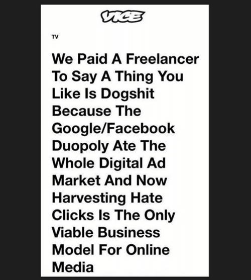 Harvesting: TV  We Paid A Freelancer  To Say A Thing You  Like Is Dogshit  Because The  Google/Facebook  Duopoly Ate The  Whole Digital Ad  Market And Now  Harvesting Hate  Clicks ls The Only  Viable Business  Model For Online  Media