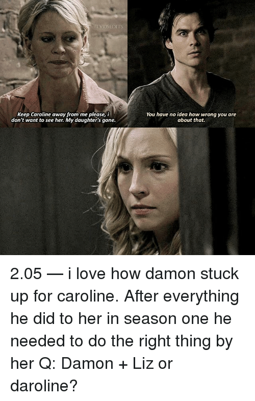Love, Memes, and Do the Right Thing: TVDSEDITS  Keep Caroline away from me please, i  don't want to see her. My daughters gone.  You have no idea how wrong you are  about that. 2.05 — i love how damon stuck up for caroline. After everything he did to her in season one he needed to do the right thing by her Q: Damon + Liz or daroline?