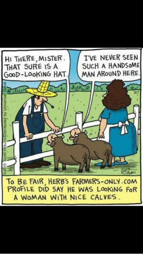 farmers only.com: TVE NEVER SEEN  HI THERE,MISTER  SUCH A HANDSOME  THAT SURE IS A  GooD-LooKING HAT  MAN AROUND HERE  To BE FAIR, HERB's FARMERS-ONLY.coM  PROFILE DID SAY HE WAS LooKiNG FOR  A WOMAN WITH NICE CALVES