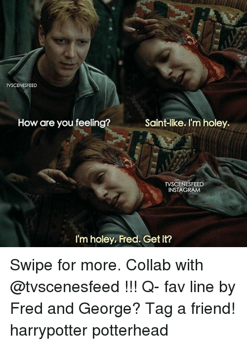 Memes, 🤖, and Fred: TVSCENESFEED  How are you feeling?  Saint-like. I'm holey.  TVSCENES FEED  INSTAGRAM  I'm holey, Fred. Get it? Swipe for more. Collab with @tvscenesfeed !!! Q- fav line by Fred and George? Tag a friend! harrypotter potterhead