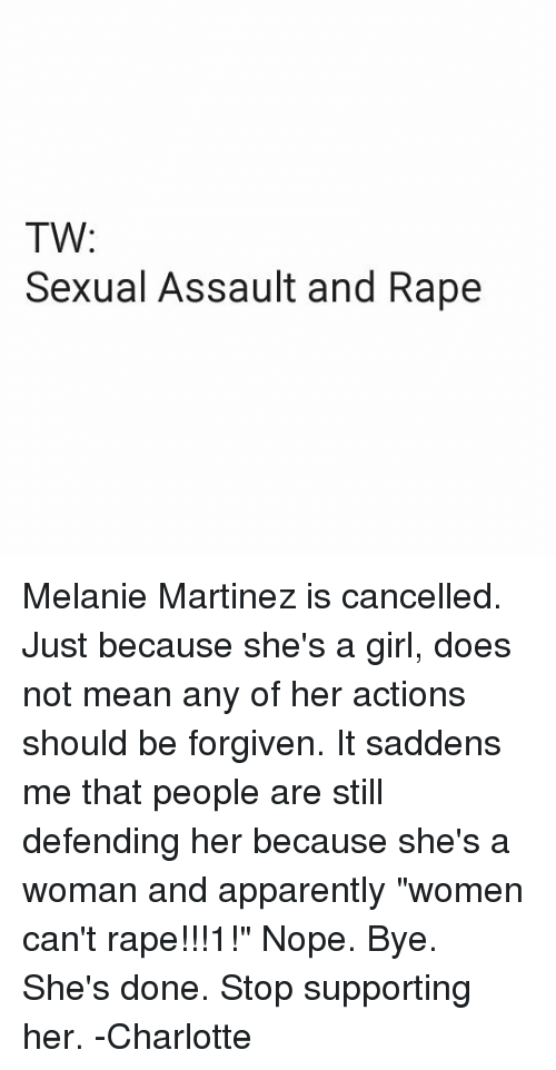 "Apparently, Memes, and Charlotte: TW  Sexual Assault and Rape Melanie Martinez is cancelled. Just because she's a girl, does not mean any of her actions should be forgiven. It saddens me that people are still defending her because she's a woman and apparently ""women can't rape!!!1!"" Nope. Bye. She's done. Stop supporting her. -Charlotte"