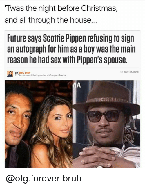 scottie pippen: Twas the night before Christmas,  and all through the house  Future says Scottie Pippen refusing to Sign  an autograph for him as aboy was the main  reason he had sex with Pippen's spouse  O OCT 21, 2016  n BY  ERIC DIEp  E. Diep is a contributing writer at Complex Media. @otg.forever bruh