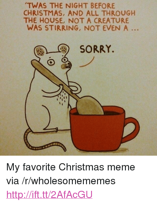 "christmas meme: TWAS THE NIGHT BEFORE  CHRISTMAS, AND ALL THROUGH  THE HOUSE, NOT A CREATURE  WAS STIRRING, NOT EVEN A ..  團)-C)  SORRY. <p>My favorite Christmas meme via /r/wholesomememes <a href=""http://ift.tt/2AfAcGU"">http://ift.tt/2AfAcGU</a></p>"