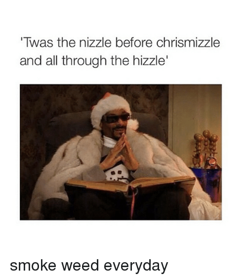Smoke Weed Everyday, Weeds, and Smoking Weed: 'Twas the nizzle before chrismizzle  and all through the hizzle' smoke weed everyday