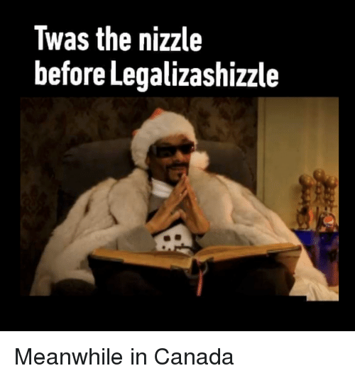 meanwhile in canada: Twas the nizzle  before Legalizashizzle Meanwhile in Canada