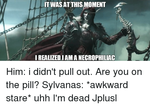 Memes, Pull Out, and 🤖: TWASAT THIS MOMENT  IREALIZEDIAMANECROPHILLAC Him: i didn't pull out. Are you on the pill? Sylvanas: *awkward stare* uhh I'm dead Jplusl