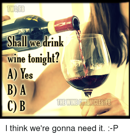 Drinking, Memes, and Wine: TWCIB  Shall we drink  wine tonight?  A) Yes  B) A  THE WINE  UNICLES FB  C) B I think we're gonna need it. :-P