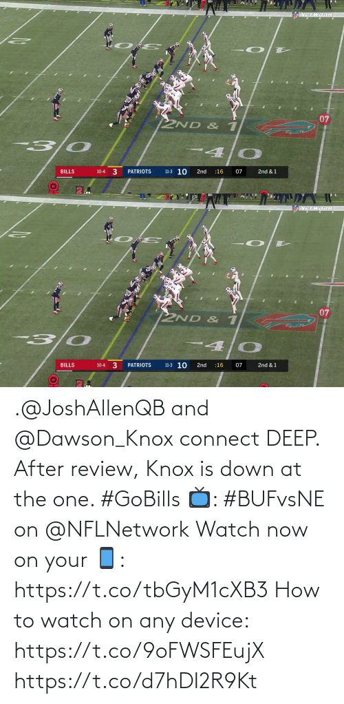 nflnetwork: TWDRIC  07  2ND & 1  4.  11-3 10  3  07  PATRIOTS  BILLS  2nd  :16  2nd & 1  10-4   VETWORI  07  2ND & 1  3 0  11-3 10  BILLS  PATRIOTS  2nd  :16  07  2nd & 1  10-4 .@JoshAllenQB and @Dawson_Knox connect DEEP.  After review, Knox is down at the one. #GoBills  📺: #BUFvsNE on @NFLNetwork Watch now on your 📱: https://t.co/tbGyM1cXB3  How to watch on any device: https://t.co/9oFWSFEujX https://t.co/d7hDI2R9Kt