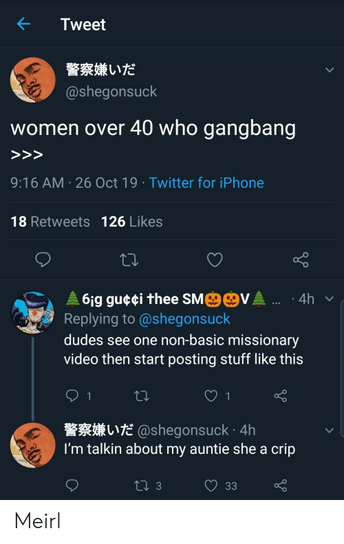 gangbang: Tweet  警察嫌いだ  @shegonsuck  who gangbang  women over 40  >>>  9:16 AM 26 Oct 19 Twitter for iPhone  18 Retweets 126 Likes  MO@VA .  61g gu¢¢i thee SM  Replying to @shegonsuck  4h  dudes see one non-basic missionary  video then start posting stuff like this  1  L@shegonsuck 4h  I'm talkin about my auntie she a crip  ti 3  33 Meirl