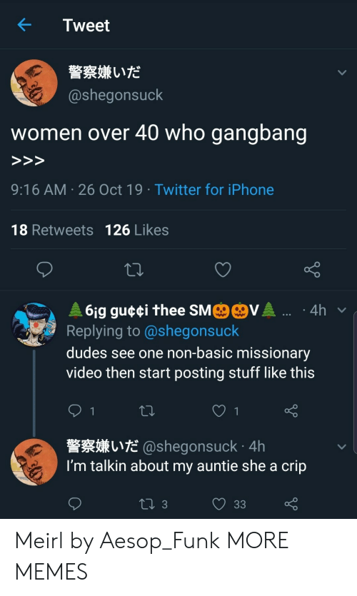 thee: Tweet  警察嫌いだ  @shegonsuck  who gangbang  women over 40  >>>  9:16 AM 26 Oct 19 Twitter for iPhone  18 Retweets 126 Likes  MO@VA .  61g gu¢¢i thee SM  Replying to @shegonsuck  4h  dudes see one non-basic missionary  video then start posting stuff like this  1  L@shegonsuck 4h  I'm talkin about my auntie she a crip  ti 3  33 Meirl by Aesop_Funk MORE MEMES