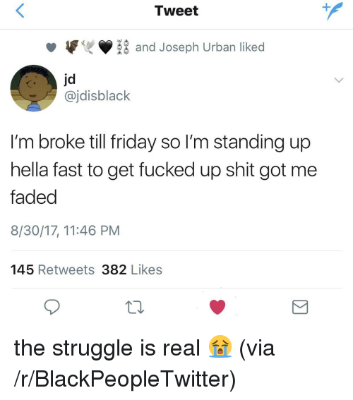 Blackpeopletwitter, Friday, and Shit: Tweet  1  and Joseph Urban liked  jd  @jdisblack  I'm broke till friday so I'm standing up  hella fast to get fucked up shit got me  faded  8/30/17, 11:46 PM  145 Retweets 382 Likes <p>the struggle is real 😭 (via /r/BlackPeopleTwitter)</p>