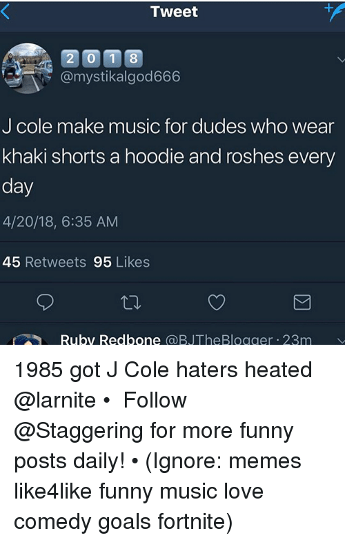 redbone: Tweet  20 1 8  @mystikalgod666  J cole make music for dudes who wear  khaki shorts a hoodie and roshes every  day  4/20/18, 6:35 AM  45 Retweets 95 Likes  Ruby Redbone @BJTheBlogger 23m 1985 got J Cole haters heated @larnite • ➫➫➫ Follow @Staggering for more funny posts daily! • (Ignore: memes like4like funny music love comedy goals fortnite)