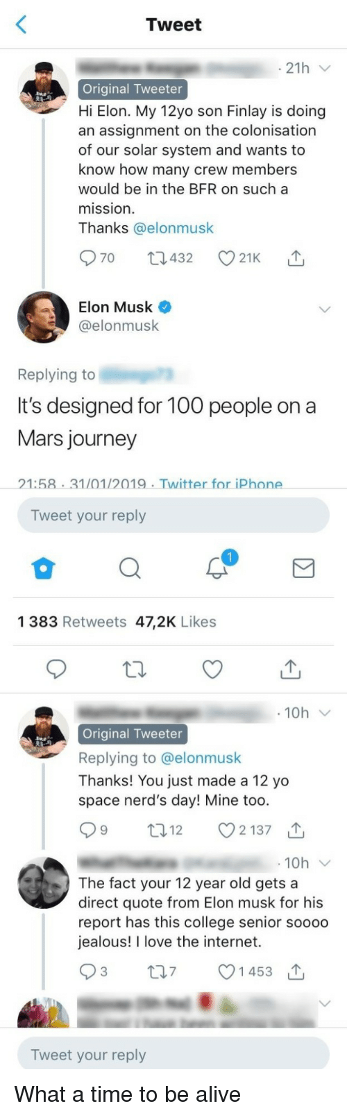 Thanks You: Tweet  21h  Original Tweeter  Hi Elon. My 12yo son Finlay is doing  an assignment on the colonisation  of our solar system and wants to  know how many crew members  would be in the BFR on sucha  mission  Thanks @elonmusk  Elon Musk  @elonmusk  Replying to  It's designed for 10o people ona  Mars journey  21:58 31/01/2019 Twitter for iPhone  Tweet your reply  1 383 Retweets 47,2K Likes  Original Tweeter  Replying to @elonmusk  Thanks! You just made a 12 yo  space nerd's day! Mine too  12  2137  10h  The fact your 12 year old gets a  direct quote from Elon musk for his  report has this college senior soooo  jealous! I love the internet.  t07 1453  Tweet your reply What a time to be alive