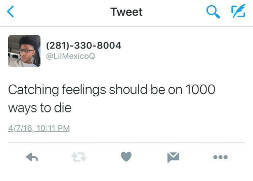ways to die: Tweet  (281)-330-8004  @LilMexico  Catching feelings should be on 1000  ways to die  4/7/16,10:11 PM  17