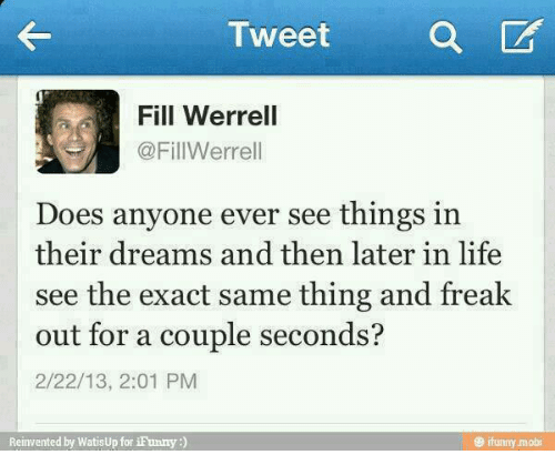 Doe, Funny, and Life: Tweet  a  Fill Werrell  Fill Werrell  Does anyone ever see things in  their dreams and then later  in life  see the exact same thing and freak  out for a couple seconds?  2/22/13, 2:01 PM  Reinvented by Watisup for iFunny  ifunny mobi