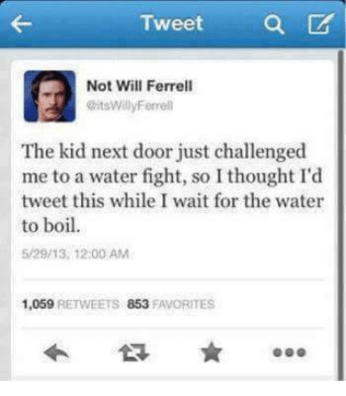 Will Ferrell: Tweet a  Not Will Ferrell  @itsWillyFerrell  The kid next door just challenged  me to a water fight, so I thought I'd  tweet this while I wait for the water  to boil  5/29/13, 12:00 AM  1,059 RETWEETS 853 FAVORITES
