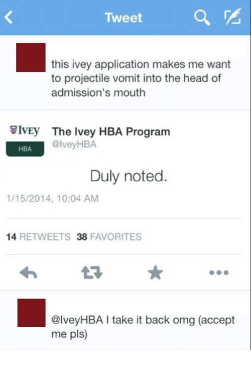 duly noted: Tweet  a  this ivey application makes me want  to projectile vomit into the head of  admission's mouth  8IvEy  The Ivey HBA Program  @lveyHBA  HBA  Duly noted  1/15/2014, 10:04 AM  14 RETWEETS 38 FAVORITES  @lveyHBA I take it back omg (accept  me pls)