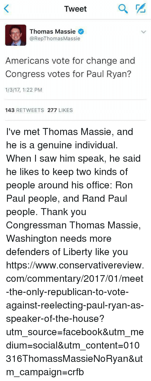Memes, Paul Ryan, and Rand Paul: Tweet  a  Thomas Massie  @Rep Thomas Massie  Americans vote for change and  Congress votes for Paul Ryan?  1/3/17, 1:22 PM  143  RETWEETS 277  LIKES I've met Thomas Massie, and he is a genuine individual.  When I saw him speak, he said he likes to keep two kinds of people around his office:  Ron Paul people, and Rand Paul people.  Thank you Congressman Thomas Massie, Washington needs more defenders of Liberty like you https://www.conservativereview.com/commentary/2017/01/meet-the-only-republican-to-vote-against-reelecting-paul-ryan-as-speaker-of-the-house?utm_source=facebook&utm_medium=social&utm_content=010316ThomassMassieNoRyan&utm_campaign=crfb