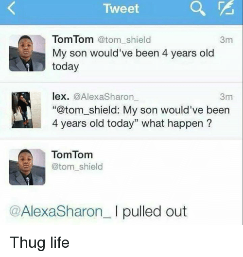 "Life, Memes, and Thug: Tweet  A TomTom  atom shield  3m  My son would've been 4 years old  today  lex.  a Alexa Sharon  3m  ""@tom shield: My son would've been  4 years old today"" what happen  TomTom  @tom shield  Alexa Sharon I pulled out Thug life"