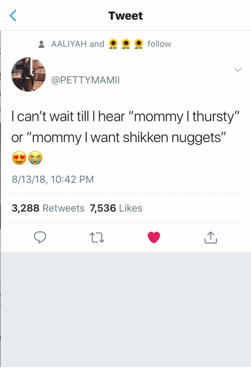 "Aaliyah, Tweet, and Likes: Tweet  AALIYAH and  follow  @PETTYMAMII  I can't wait till I hear ""mommy l thursty""  or ""mommy l want shikken nuggets""  8/13/18, 10:42 PM  3,288 Retweets 7,536 Likes"