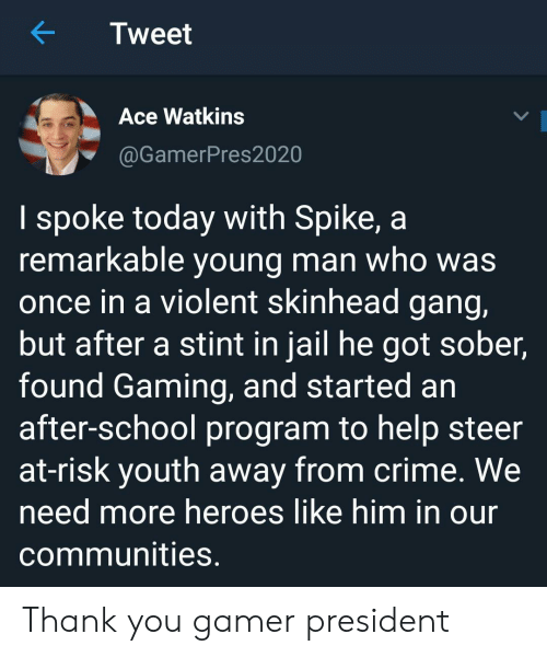 Youth: Tweet  Ace Watkins  @GamerPres2020  I spoke today with Spike, a  remarkable young man who was  once in a violent skinhead gang,  but after a stint in jail he got sober,  found Gaming, and started an  after-school program to help steer  at-risk youth away from crime. We  need more heroes like him in our  communities. Thank you gamer president