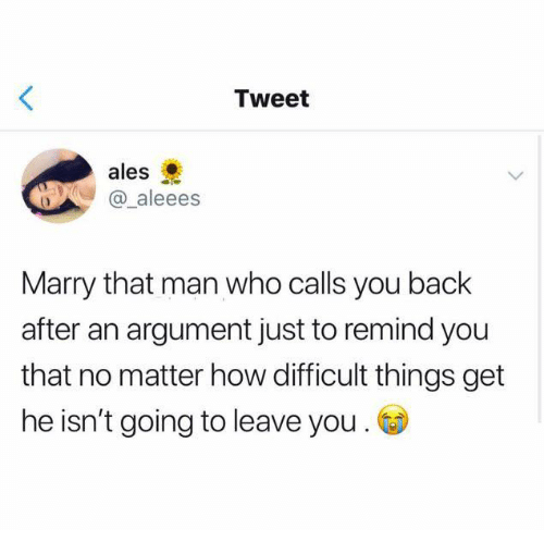 Ales: Tweet  ales  @ aleees  Marry that man who calls you back  after an argument just to remind you  that no matter how difficult things get  he isn't going to leave you .