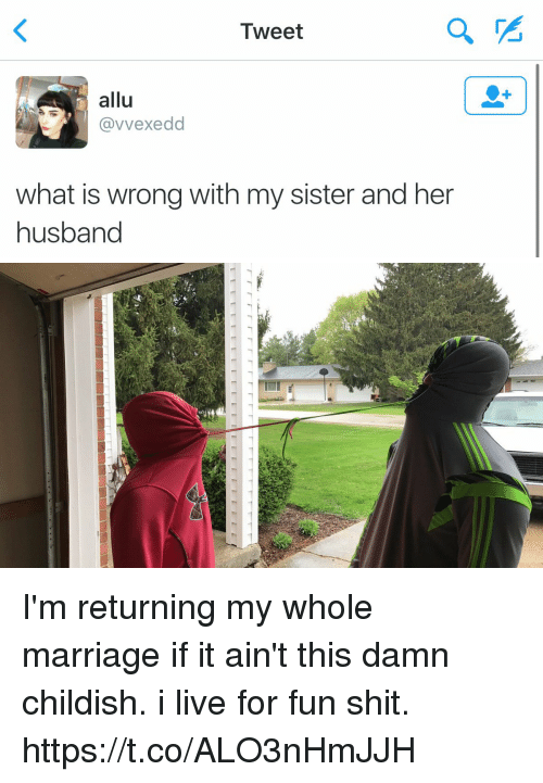 Funny, Marriage, and Shit: Tweet  allu  avvexedd  what is wrong with my sister and her  husband   site I'm returning my whole marriage if it ain't this damn childish. i live for fun shit. https://t.co/ALO3nHmJJH