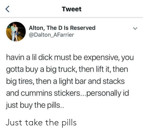 Stacks: Tweet  Alton, The D Is Reserved  @Dalton_AFarrier  havin a lil dick must be expensive, you  gotta buy a big truck, then lift it, then  big tires, then a light bar and stacks  and cummins stickers...personally id  just buy the pills. Just take the pills