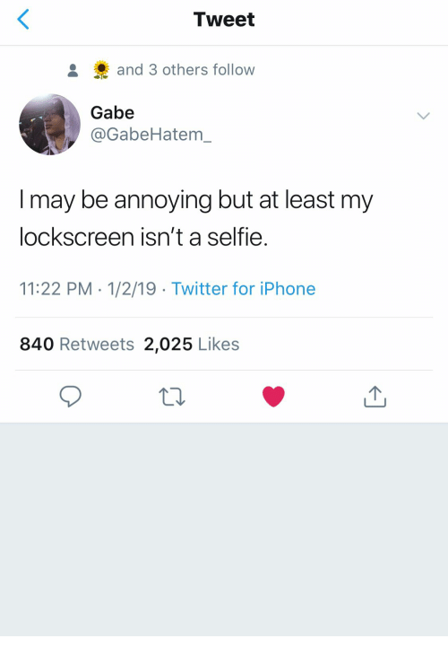 Gabe: Tweet  and 3 others follow  Gabe  @GabeHatem  I may be annoying but at least my  lockscreen isn't a selfie.  11:22 PM 1/2/19 Twitter for iPhone  840 Retweets 2,025 Likes